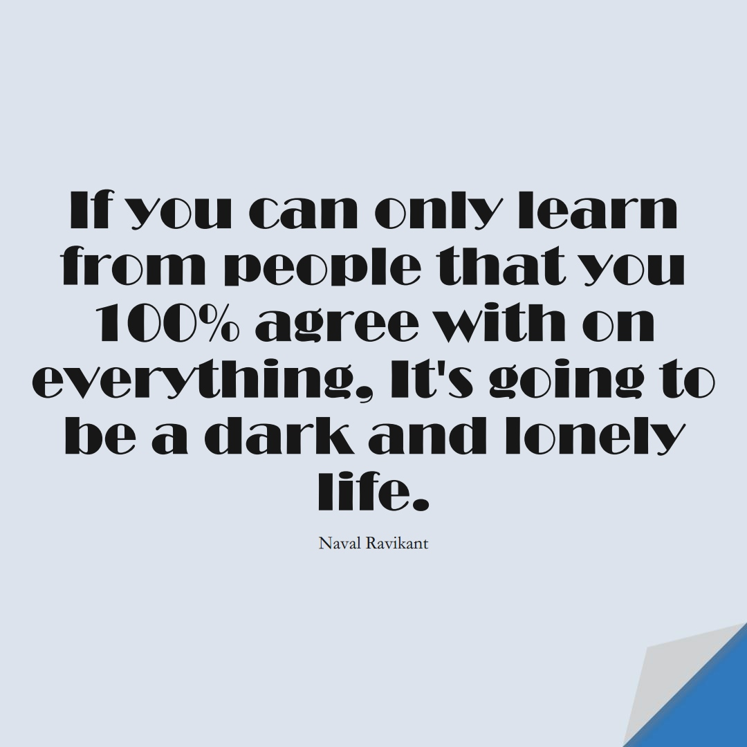 If you can only learn from people that you 100% agree with on everything, it's going to be a dark and lonely life. (Naval Ravikant);  #LearningQuotes