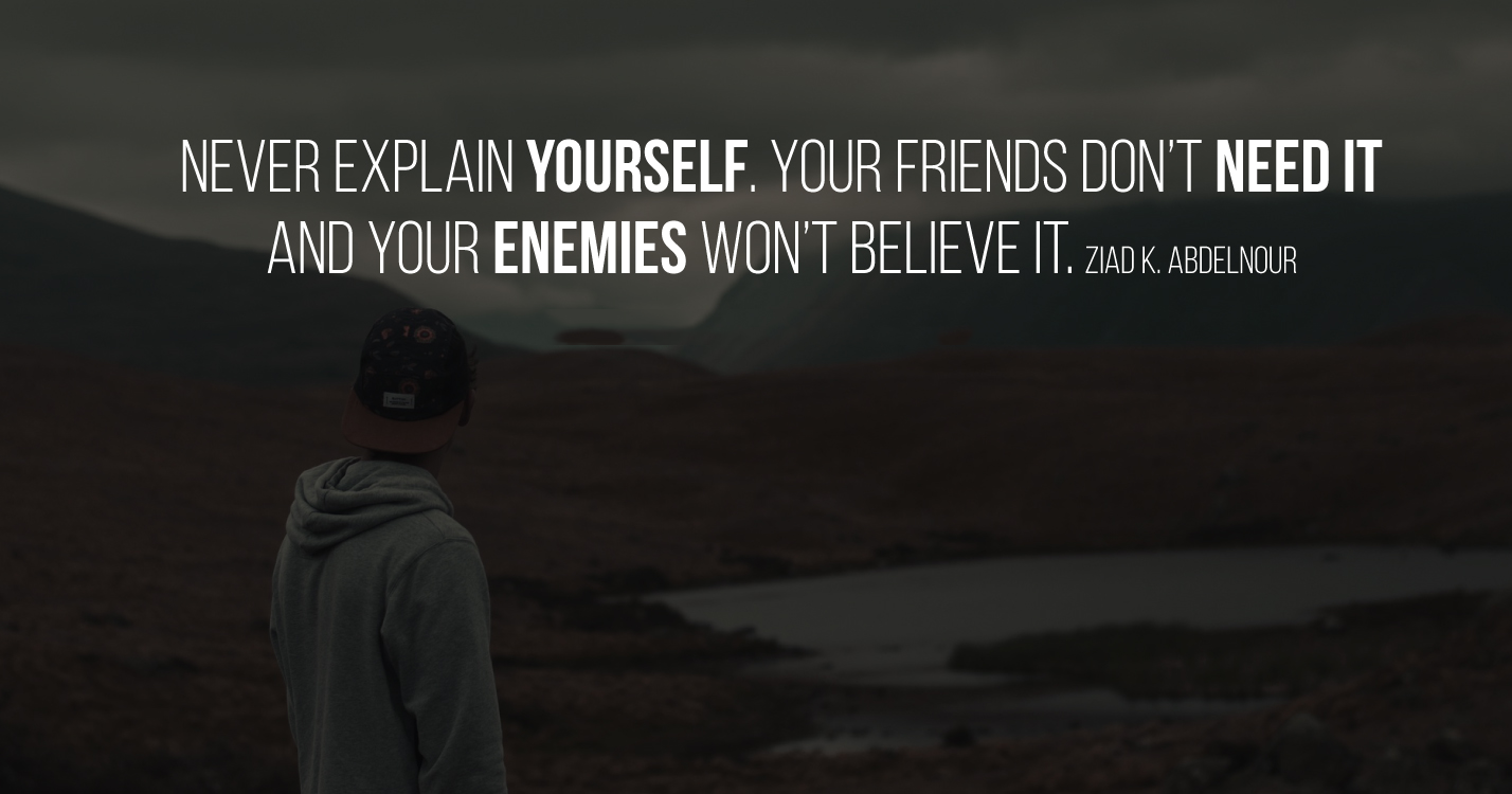 Never explain yourself. Your friends don't need it and your enemies won't believe it. Ziad K. Abdelnour