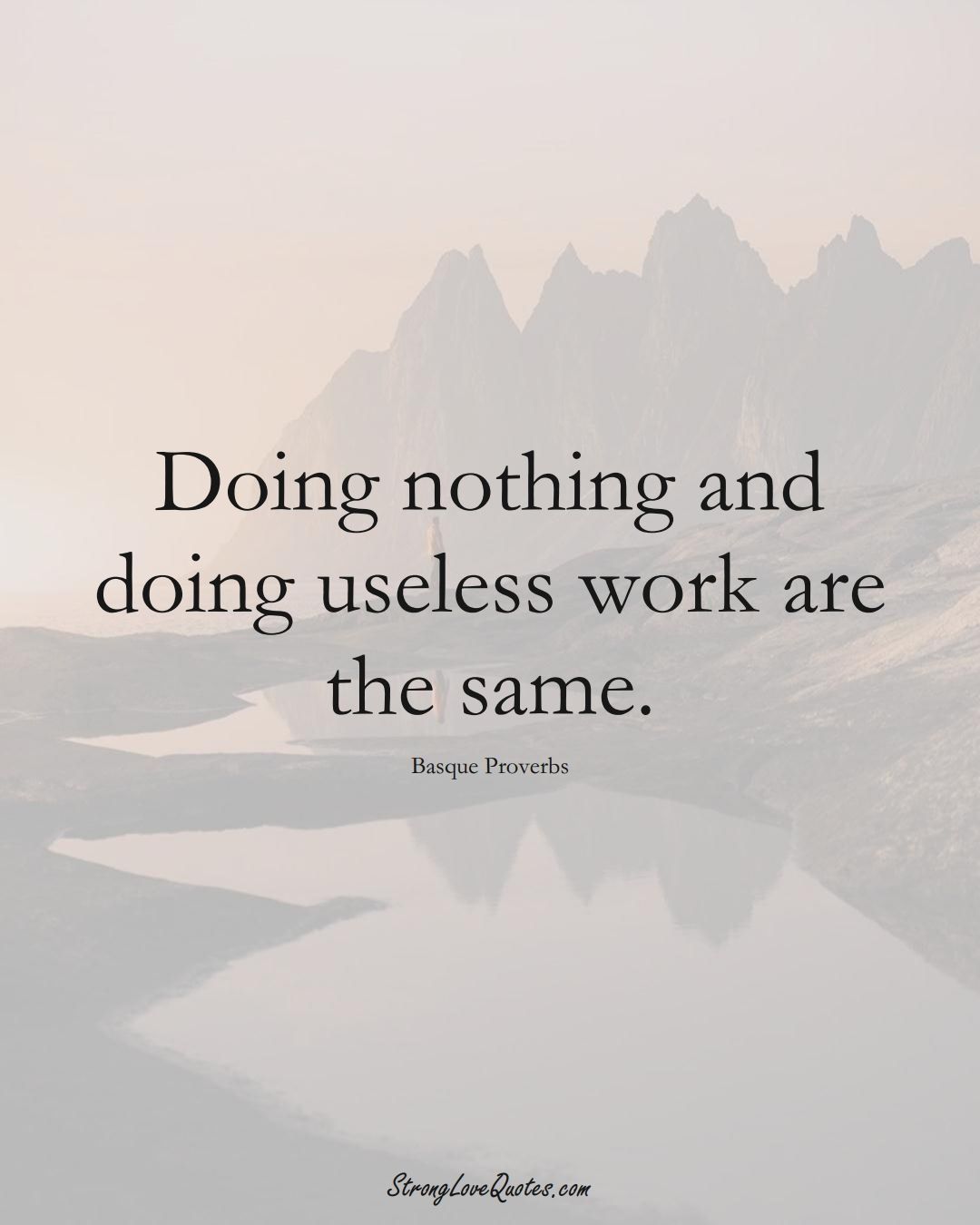 Doing nothing and doing useless work are the same. (Basque Sayings);  #EuropeanSayings