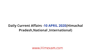 Daily Current Affairs -10 APRIL 2020(Himachal Pradesh,National ,International)