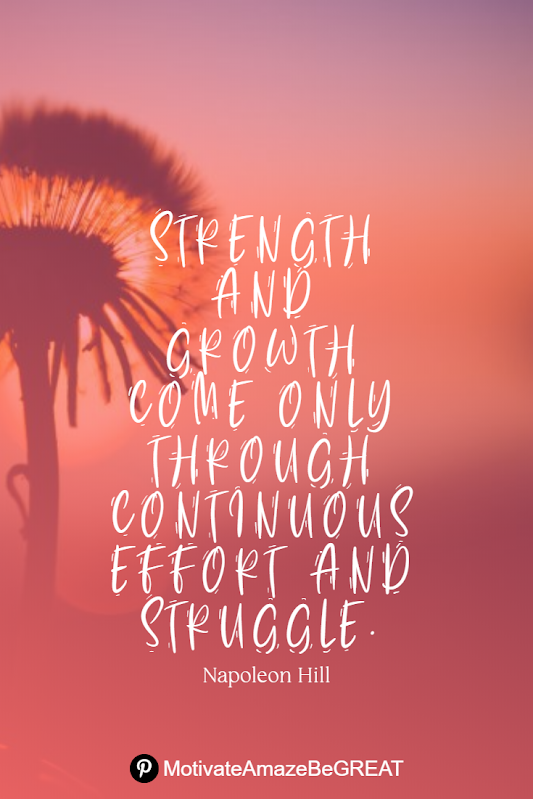 "Inspirational Quotes About Life And Struggles: ""Strength and growth come only through continuous effort and struggle."" - Napoleon Hill"