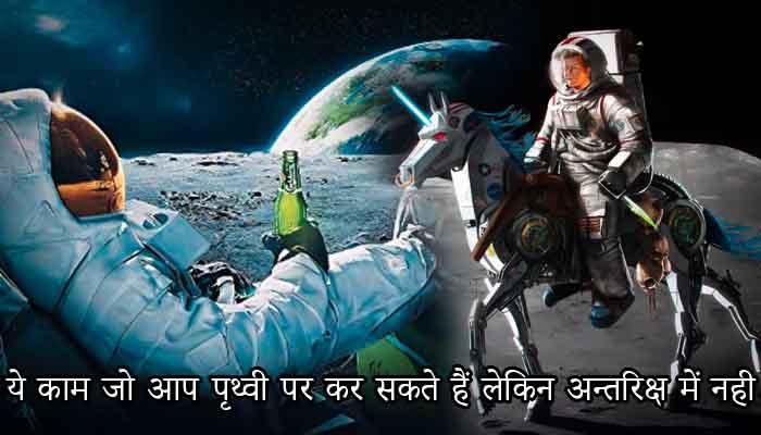 ये काम जो आप पृथ्वी पर कर सकते हैं लेकिन अन्तरिक्ष में नही