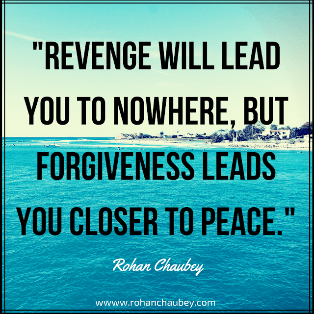 """Revenge will lead you to nowhere, but forgiveness leads you closer to God."" - Rohan Chaubey."