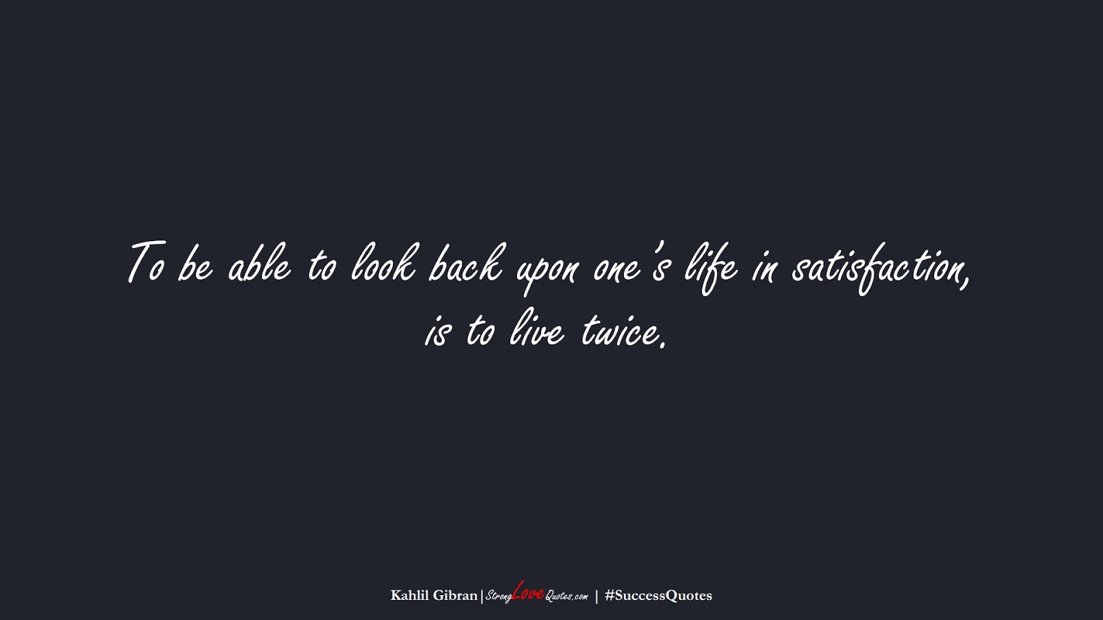 To be able to look back upon one's life in satisfaction, is to live twice. (Kahlil Gibran);  #SuccessQuotes
