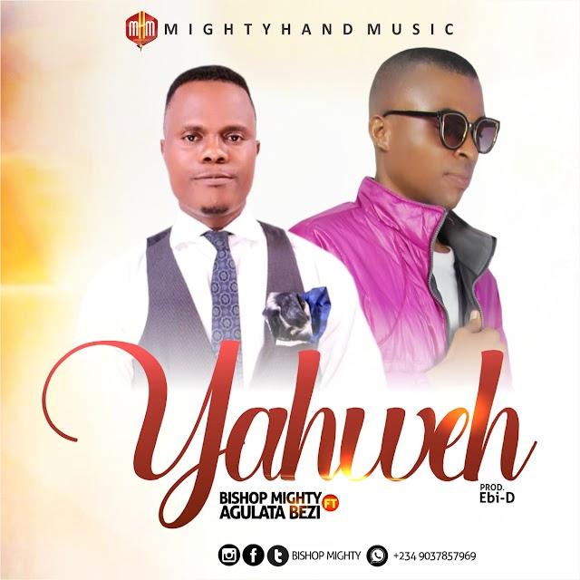 [Gospel Music] Bishop Mighty ft Agulata Bezi – Yahweh
