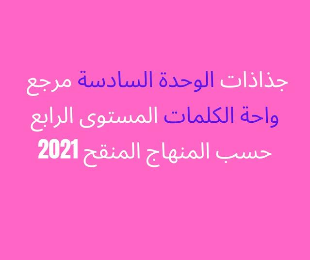 جذاذات  الوحدة السادسة مرجع واحة الكلمات المستوى الرابع  حسب المنهاج المنقح 2021