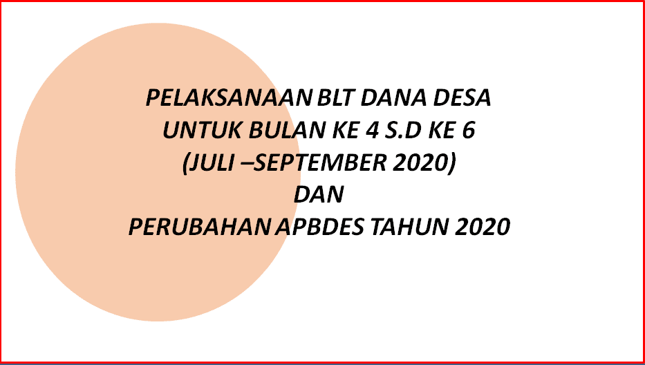 Pelaksanaan BLT Dana Desa Untuk Bulan KE  Pelaksanaan BLT Dana Desa Untuk Bulan KE 4 S.D KE 6 (Juli –September 2020) dan  Perubahan APBDes Tahun 2020