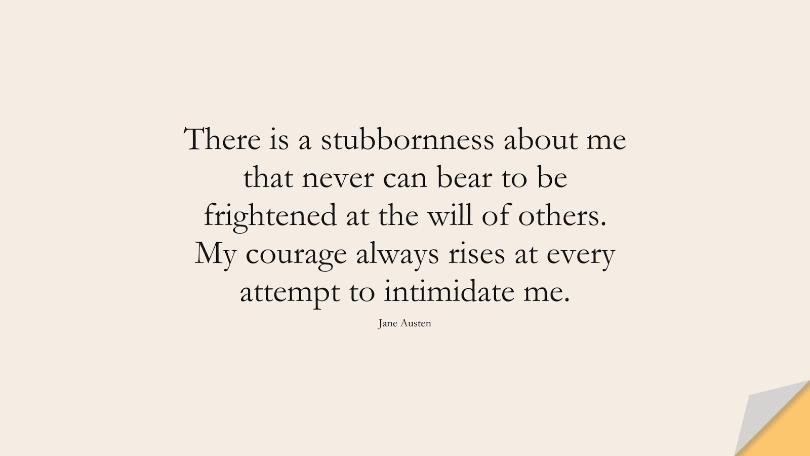 There is a stubbornness about me that never can bear to be frightened at the will of others. My courage always rises at every attempt to intimidate me. (Jane Austen);  #FearQuotes