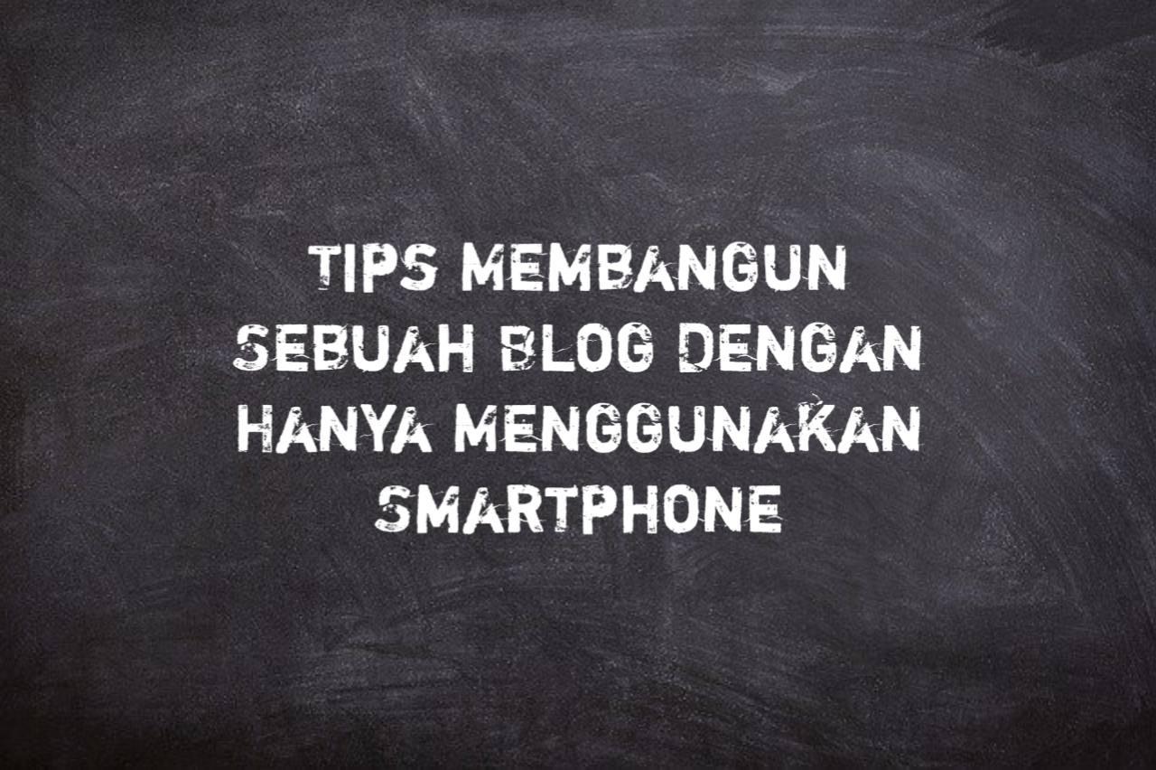 Tips Membangun Sebuah Blog Dengan Hanya Menggunakan Smartphone