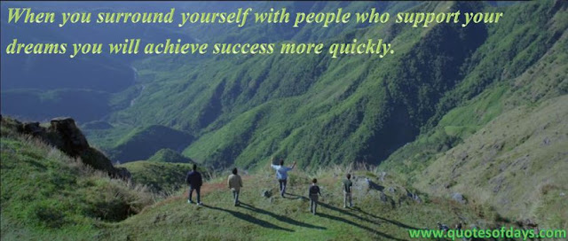 When you surround yourself with people who support  your dreams, you will achieve success more quickly.