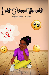 Light Skinned Thoughts: Experiences in Colorism by Tamekia Jackson  This book is about a younger sibling feeling mistreated and having negative thoughts due to the shade of her skin. It's also a guide to show you what your child may be thinking when it comes to colorism. It can help children of all ages and allow them to be more conscious of the way they look at others.