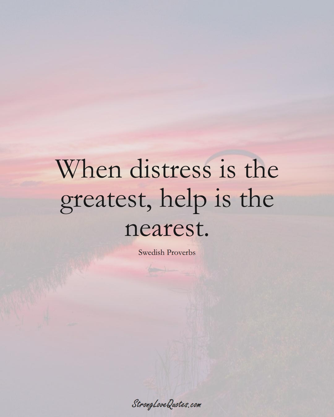 When distress is the greatest, help is the nearest. (Swedish Sayings);  #EuropeanSayings