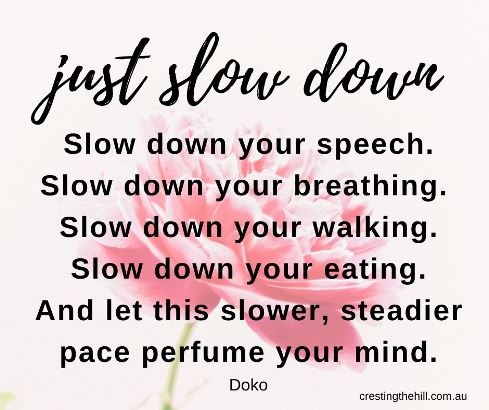 Just slow down - Slow down your speech. Slow down your breathing.  Slow down your walking. Slow down your eating. And let this slower, steadier pace perfume your mind. Doko #lifequotes