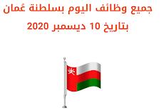 جميع وظائف اليوم بسلطنة عُمان بتاريخ 10 ديسمبر 2020