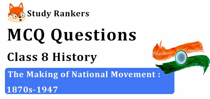 MCQ Questions for Class 8 History: Ch 9 The Making of National Movement : 1870s-1947