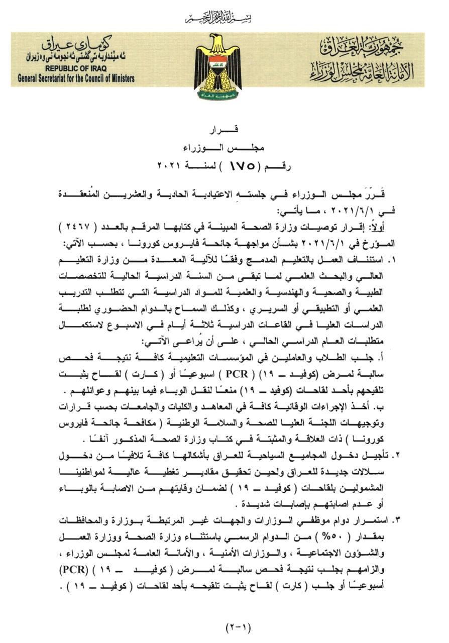 """قدمت الامانة العامة لمجلس الوزراء العراقي، الخميس، توصيات وزارة الصحة إلى """"اللجنة العليا للصحة والسلامة الوطنية"""" وهي الجهة المخولة بإقرار اجراءات مواجهة تفشي مرض كورونا في البلاد. ومن بين تلك التوصيات الحكومية استمرار الحظر الجزئي من التاسعة مساء وحتى الخامسة فجراً بشكل يومي، واشتراطات تقديم """"كارت"""" يثبت تلقي اللقاح لدى بعض الفئات. وجاء في وثائق موقعة من امين عام المجلس نعيم الغزي، واطلع عليها {موقع: وظائف وأخبار العراق}، إن """"مجلس الوزراء أقر في جلسته الاعتيادية الحادية والعشرين المنعقدة في 2 حزيران الحالي، توصيات وزارة الصحة بشأن مواجهة جائحة فايروس كورونا. وبحسب الوثائق فأن """"الصحة أوصت باستئناف العمل بالتعليم المدمج وفقا للآلية المعدة من وزارة التعليم العالي والبحث العلمي لما تبقى من السنة الدراسية الحالية للتخصصات الطبية والصحية والهندسية والعلمية للمواد الدراسية التي تتطلب التدريب العلمي أو التطبيقي أو السريري ، وكذلك السماح بالدوام الحضوري لطلبة الدراسات العليا في القاعات الدراسية ثلاثة أيام في الاسبوع لاستكمال متطلبات العام الدراسي الحالي، على أن يراعى الآتي: أ. جلب الطلاب والعاملين في المؤسسات التعليمية كافة نتيجة فحص سالبة لمرض کوفید- 19، ( PCR) اسبوعياً أو (كارت) لقاح يثبت تلقيحهم بأحد لقاحات (كوفيد - ۱۹) منعاً لنقل الوباء فيما بينهم وعوائلهم. ب. أخذ الإجراءات الوقائية كافة في المعاهد والكليات والجامعات بحسب قرارات وتوجيهات اللجنة العليا للصحة والسلامة الوطنية ( مكافحة جائحة فايروس کورونا( كما اوصت الوزارة بتأجيل دخول المجاميع السياحية للعراق بأشكالها كافة تلافيا من دخول سلالات جديدة للعراق ولحین تحقیق مقادير تغطية عالية لمواطنينا المشمولين بلقاحات ( كوفيد- ۱۹ ) لضمان وقايتهم من الاصابة بالوباء أو عدم اصابتهم بإصابات شديدة . وأقر مجلس الوزراء أيضاً توصية الصحة باستمرار دوام موظفي الوزارات والجهات غير المرتبطة بوزارة والمحافظات بمقدار (50%) من الدوام الرسمي باستثناء وزارة الصحة ووزارة العمل والشؤون الاجتماعية، والوزارات الأمنية، والأمانة العامة لمجلس الوزراء، والزامهم بجلب نتيجة فحص سالبة لمرض كوفيد – 19، (PCR) أسبوعيا أو جلب ( کارت ) لقاح يثبت تلقيحه بأحد لقاحات كورونا. وأوصت الوزارة أيضاً، باستثناء الهيئات الدبلوماسية والوفود الرسمية والخبراء والفنيين والعا"""