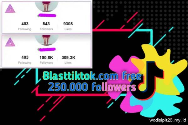 Blasttiktok.com free  250 ribu followers dan 500 ribu likes tiktok tanpa login