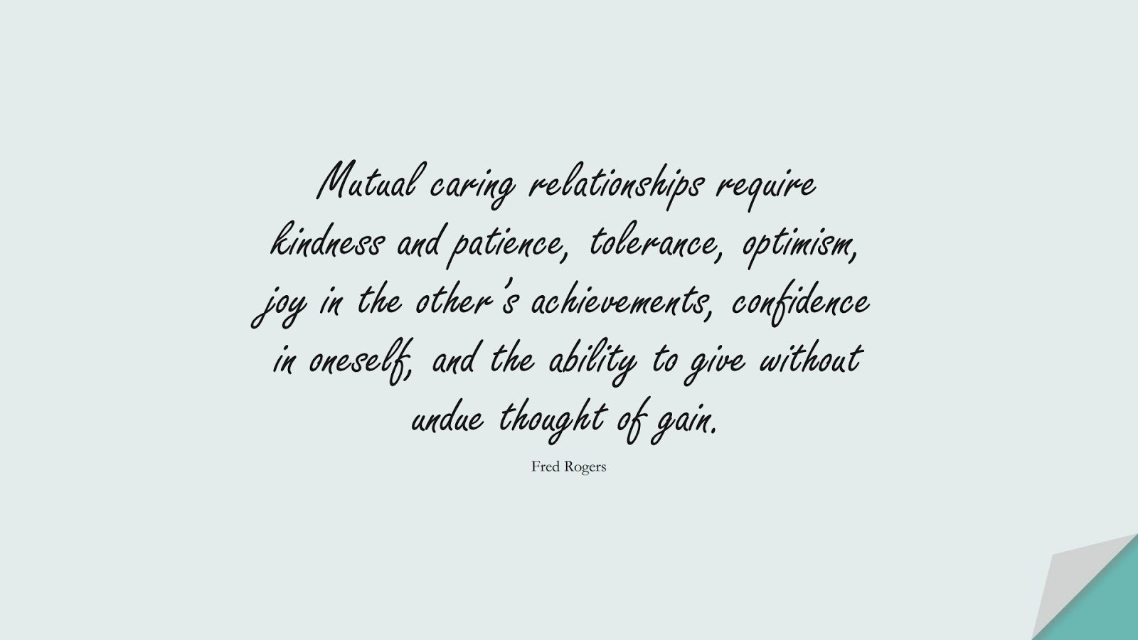 Mutual caring relationships require kindness and patience, tolerance, optimism, joy in the other's achievements, confidence in oneself, and the ability to give without undue thought of gain. (Fred Rogers);  #RelationshipQuotes