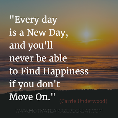 "55 Quotes About Moving On To Change Your Life For The Better: ""Every day is a new day, and you'll never be able to find happiness if you don't move on."" - Carrie Underwood"