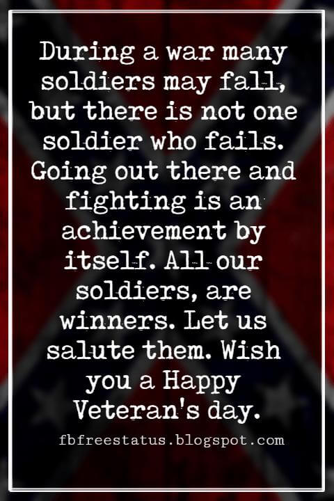 Veterans Day Quotes, Veterans Day Messages, During a war many soldiers may fall, but there is not one soldier who fails. Going out there and fighting is an achievement by itself. All our soldiers, are winners. Let us salute them. Wish you a Happy Veteran's day.