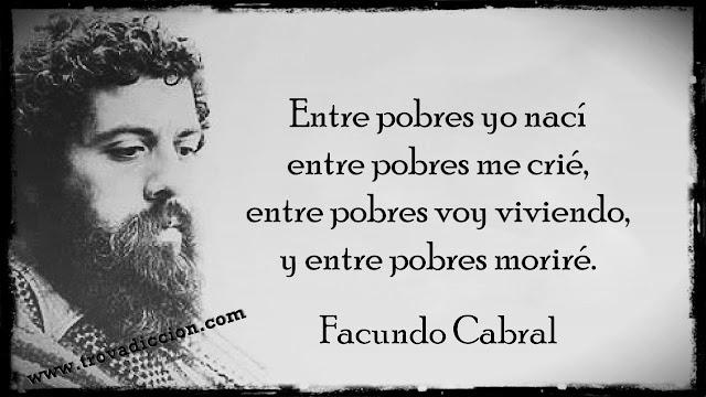 Entre pobres yo nací  entre pobres me crié,  entre pobres voy viviendo,  y entre pobres moriré.