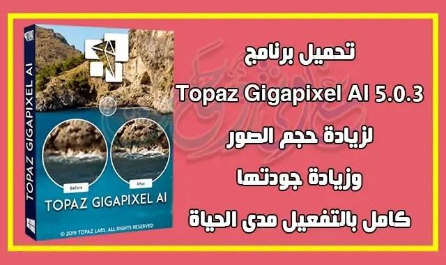 تحميل برنامج topaz gigapixel ai 5.0.3 latest version لتكبير حجم الصورة بجودة عالية.