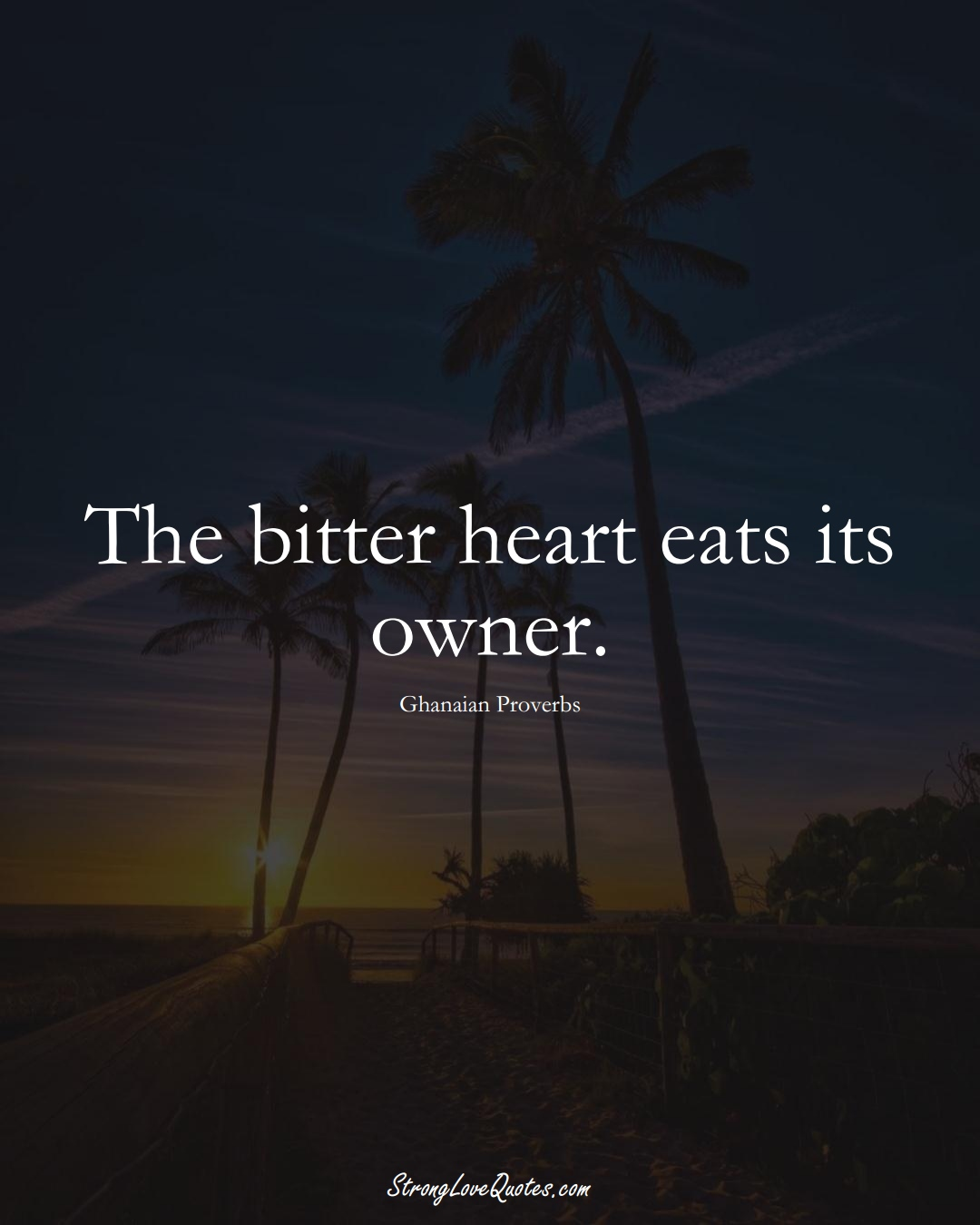 The bitter heart eats its owner. (Ghanaian Sayings);  #AfricanSayings