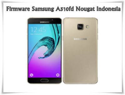 Firmware Samsung A510fd Nougat Indonesia