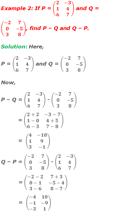 Example 2: If P = (■(2&-3@1&4@6&7)) and Q = (■(-2&7@0&-5@3&8)), find P – Q and Q – P. Solution: Here, P = (■(2&-3@1&4@6&7)) and Q = (■(-2&7@0&-5@3&8)) Now, P – Q = (■(2&-3@1&4@6&7)) - (■(-2&7@0&-5@3&8))            = (■(2+2&-3-7@1-0&4+5@6-3&7-8))            =  (■(4&-10@1&9@3&-1)) Q – P = (■(-2&7@0&-5@3&8)) - (■(2&-3@1&4@6&7))            = (■(-2-2&7+3@0-1&-5-4@3-6&8-7))            =  (■(-4&10@-1&-9@-3&1))