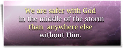 We are safer with God in the middle of the storm than anywhere else without Him.