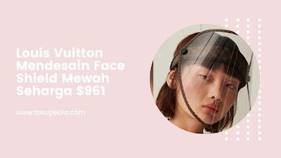 Louis Vuitton Mendesain Pelindung Wajah (Face Shield) Mewah Seharga $ 961