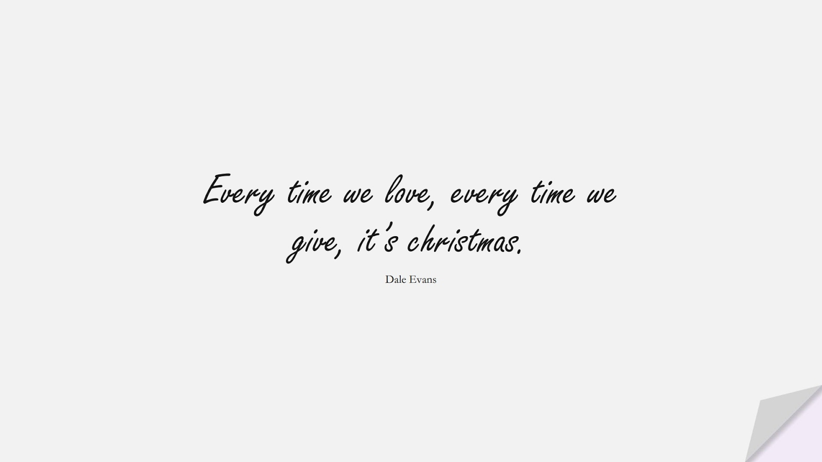 Every time we love, every time we give, it's christmas. (Dale Evans);  #LoveQuotes