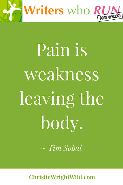 """Pain is weakness leaving the body."" ~ Tim Sobal 