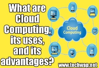 What are Cloud Computing, what are its uses, and its advantages?