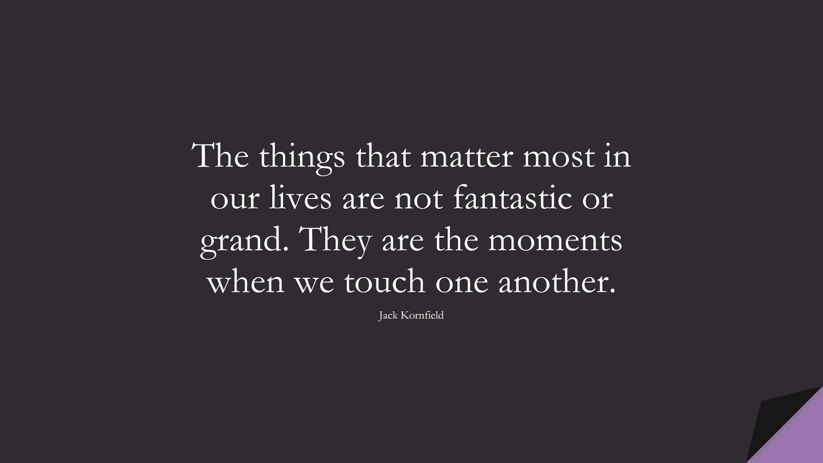 The things that matter most in our lives are not fantastic or grand. They are the moments when we touch one another. (Jack Kornfield);  #RelationshipQuotes