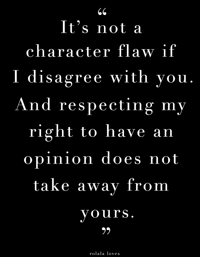 It's not a character flaw if I disagree with you and respecting my right to an opinion doesn't take away from yours.