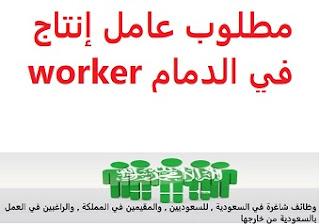 وظائف السعودية مطلوب عامل إنتاج في الدمام worker