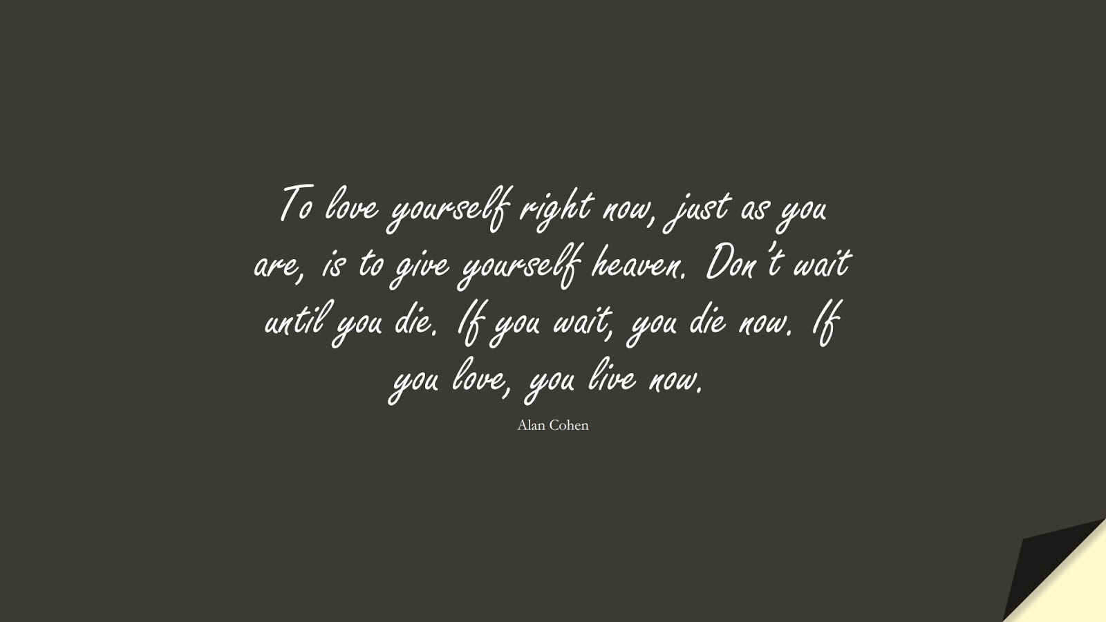 To love yourself right now, just as you are, is to give yourself heaven. Don't wait until you die. If you wait, you die now. If you love, you live now. (Alan Cohen);  #InspirationalQuotes