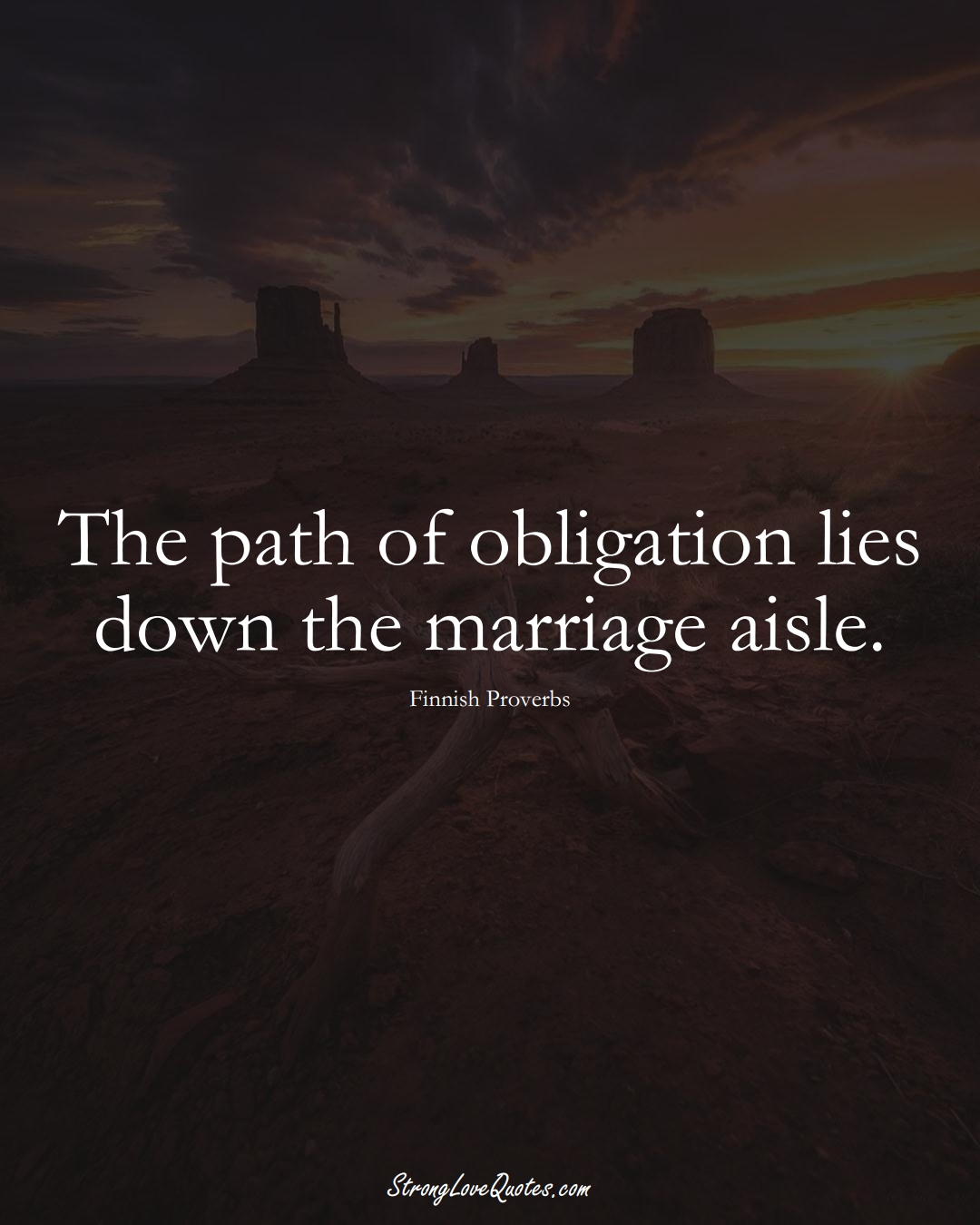 The path of obligation lies down the marriage aisle. (Finnish Sayings);  #EuropeanSayings