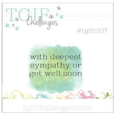 http://tgifchallenges.blogspot.com/2017/05/tgifc107-occasions-sympathy-or-get-well.html