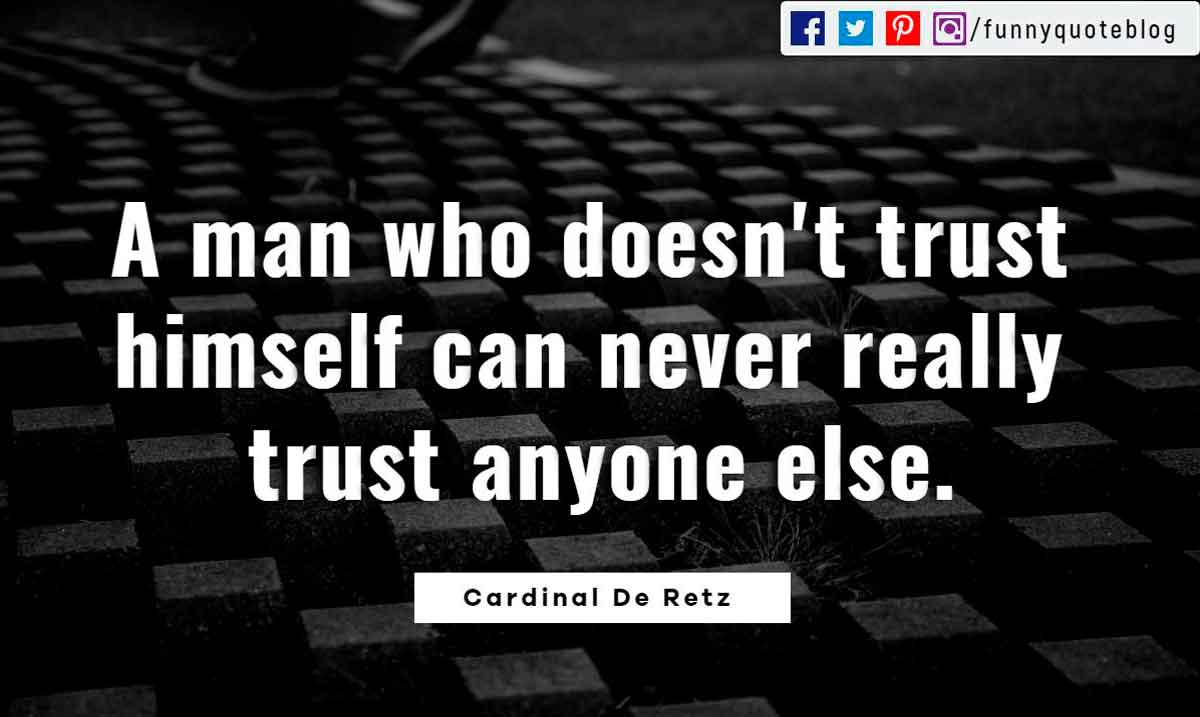A man who doesn't trust himself can never really trust anyone else. ― Cardinal De Retz Quote