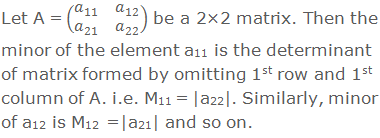 Let A = (■(a_11&a_12@a_21&a_22 )) be a 2×2 matrix. Then the minor of the element a11 is the determinant of matrix formed by omitting 1st row and 1st column of A. i.e. M11 = |a22|. Similarly, minor of a12 is M12 =|a21| and so on.