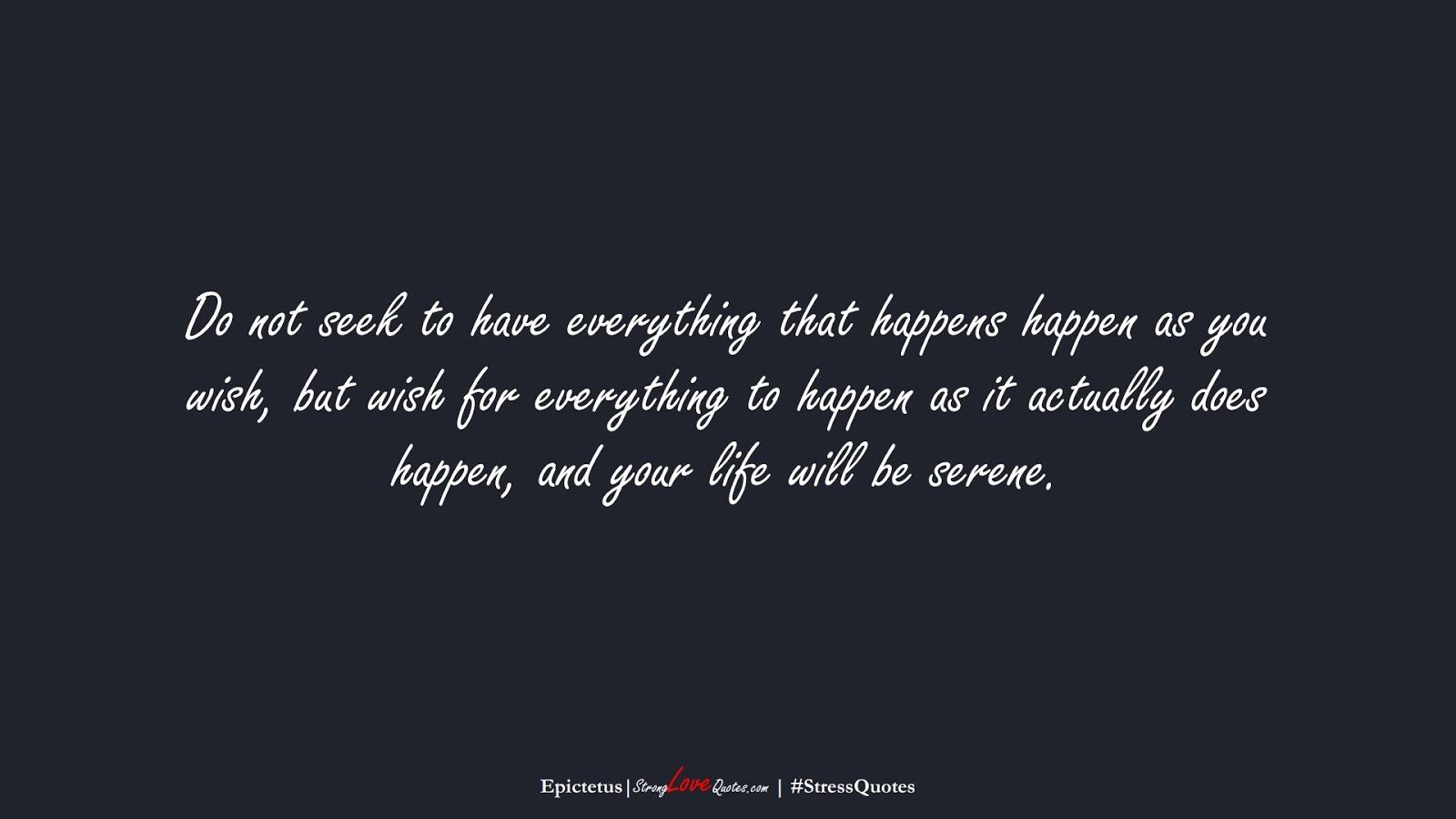 Do not seek to have everything that happens happen as you wish, but wish for everything to happen as it actually does happen, and your life will be serene. (Epictetus);  #StressQuotes