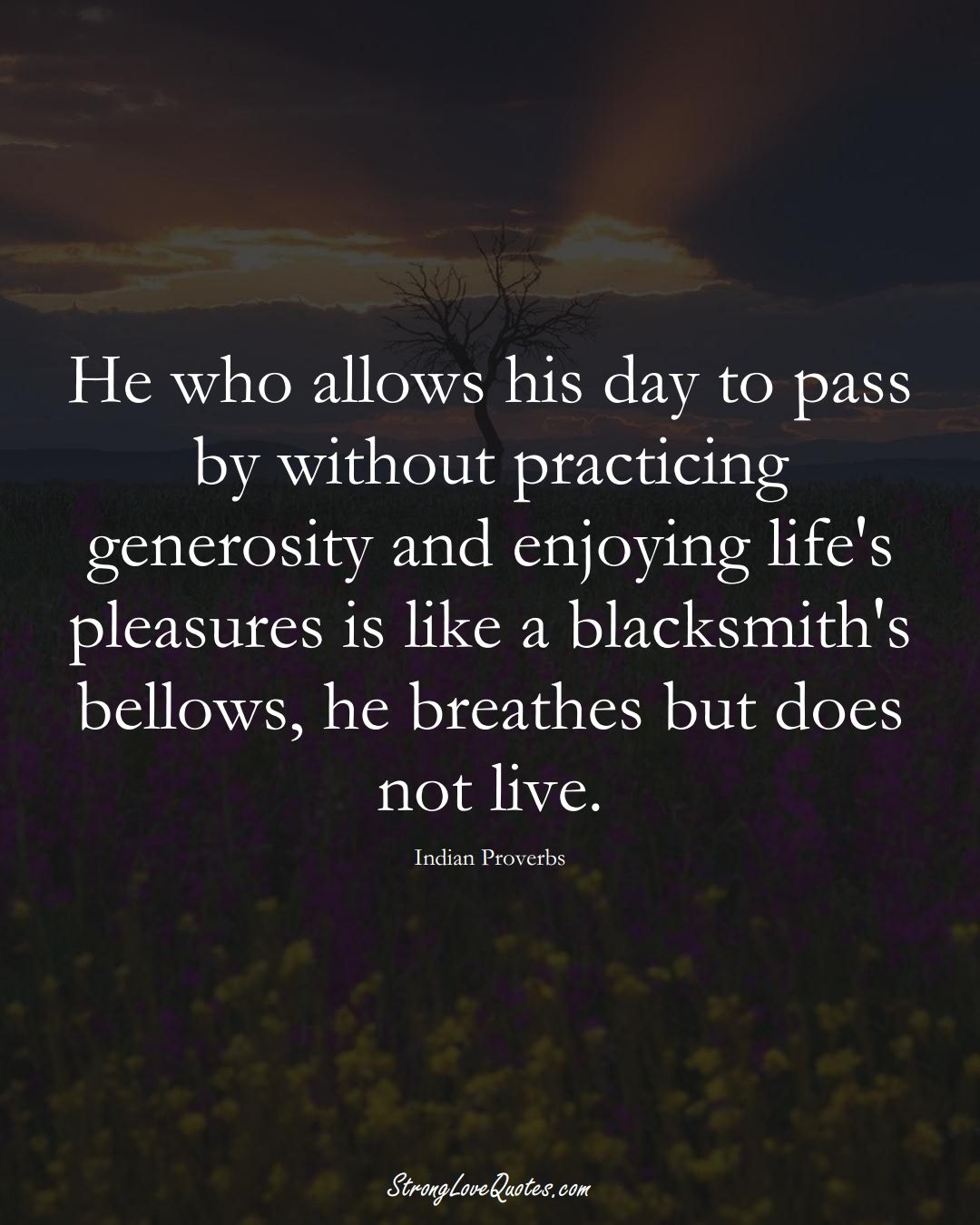 He who allows his day to pass by without practicing generosity and enjoying life's pleasures is like a blacksmith's bellows, he breathes but does not live. (Indian Sayings);  #AsianSayings