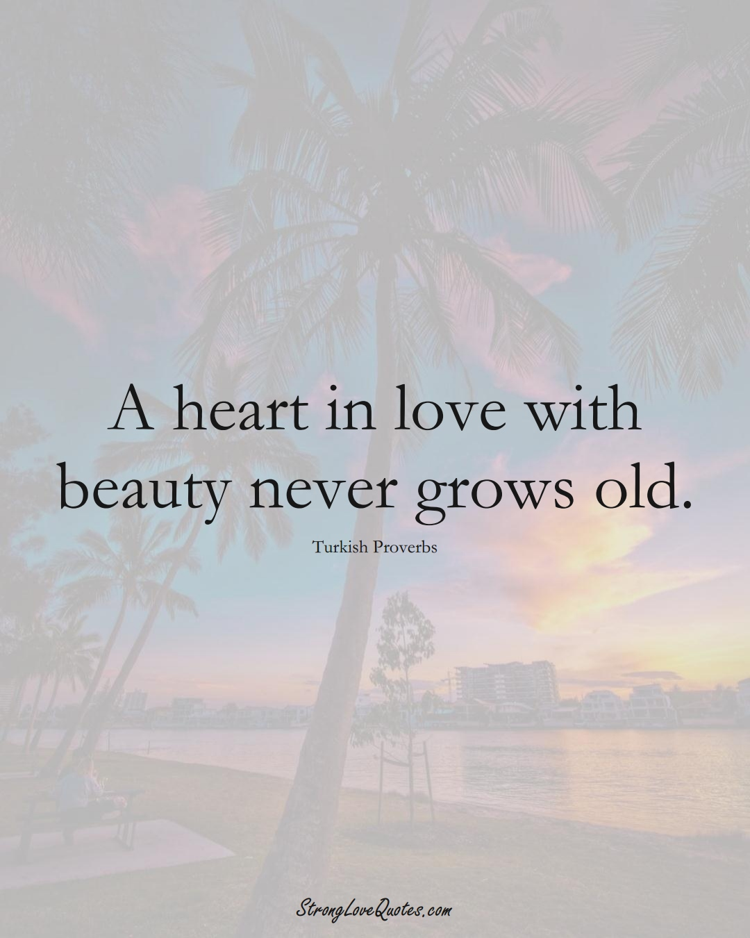 A heart in love with beauty never grows old. (Turkish Sayings);  #MiddleEasternSayings
