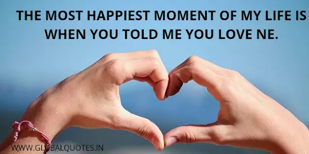 The happiest moment of my life is when you told me you love me.