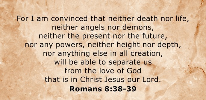 I am convinced that neither death nor life, neither angels nor demons, neither present nor the future, nor powers, neither height nor depth, nor anything else in all creation, will be able to separate us from the love of God that is ours in Christ Jesus our Lord.