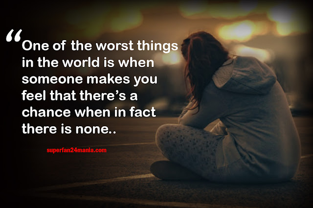 One of the worst things in the world is when someone makes you feel that there's a chance when in fact there is none..