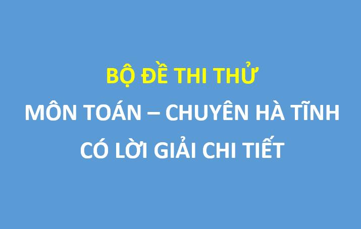 Bộ đề thi thử toán trường thpt chuyên Hà Tĩnh 2019 , có lời giải chi tiết