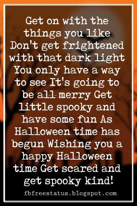 Halloween Greetings Card Messages Wishes, Get on with the things you like Don't get frightened with that dark light You only have a way to see It's going to be all merry Get little spooky and have some fun As Halloween time has begun Wishing you a happy Halloween time Get scared and get spooky kind!
